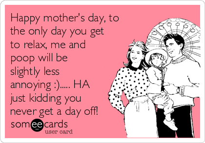 Happy mother's day, to the only day you get to relax, me and poop will be slightly less annoying :)..... HA just kidding you never get a day off!