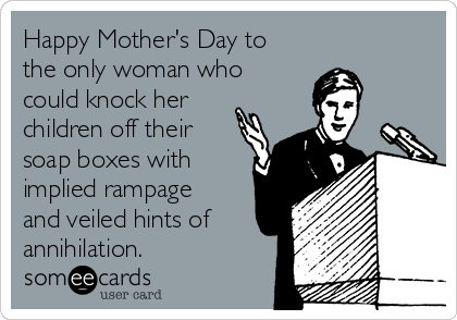 Happy Mother's Day to the only woman who could knock her children off their soap boxes with implied rampage and veiled hints of annihilation.