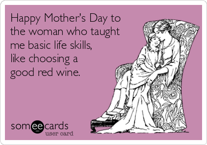 Happy Mother's Day to the woman who taught me basic life skills, like choosing a good red wine.