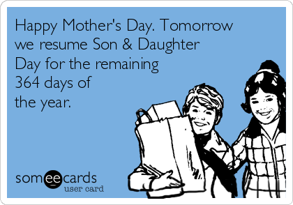 Happy Mother's Day. Tomorrow we resume Son & Daughter Day for the remaining 364 days of the year.