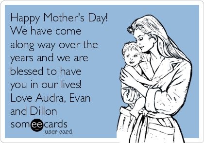 Happy Mother's Day! We have come along way over the years and we are blessed to have you in our lives! Love Audra, Evan and Dillon