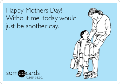 Happy Mothers Day! Without me, today would just be another day.