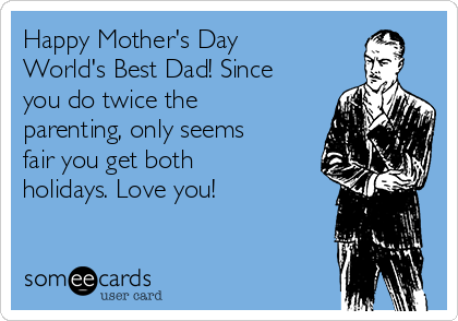 Happy Mother's Day World's Best Dad! Since you do twice the parenting, only seems fair you get both holidays. Love you!