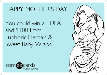 HAPPY MOTHER'S DAY  You could win a TULA and $100 from Euphoric Herbals &  Sweet Baby Wraps.