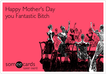 Happy Mother's Day  you Fantastic Bitch