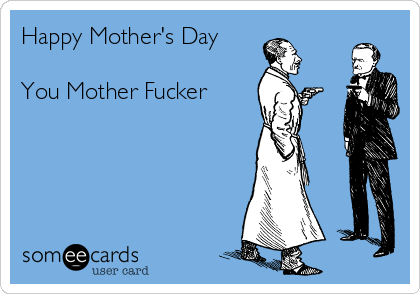 Happy Mother's Day  You Mother Fucker