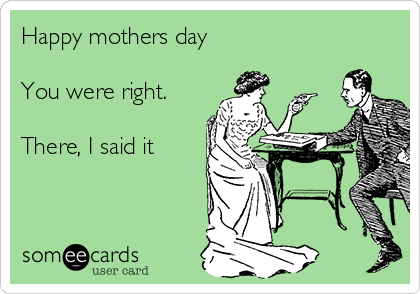 Happy mothers day  You were right.  There, I said it