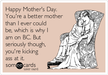 Happy Mother's Day. You're a better mother than I ever could be, which is why I am on BC. But seriously though, you're kicking ass at it.