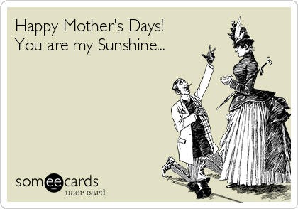 Happy Mother's Days! You are my Sunshine...
