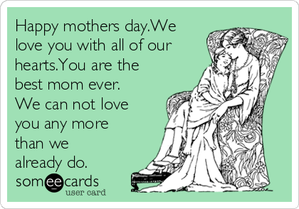 Happy mothers day.We love you with all of our hearts.You are the best mom ever. We can not love you any more than we already do.