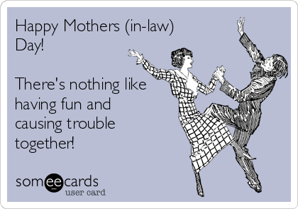 Happy Mothers (in-law) Day!  There's nothing like having fun and causing trouble together!
