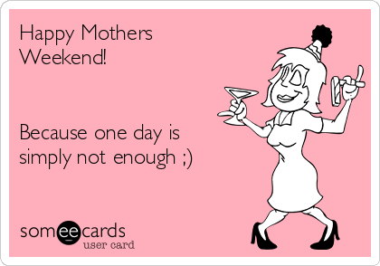 Happy Mothers Weekend Because One Day Is Simply Not Enough