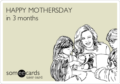 HAPPY MOTHERSDAY in 3 months