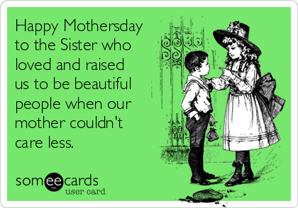 Happy Mothersday to the Sister who loved and raised us to be beautiful people when our mother couldn't care less.