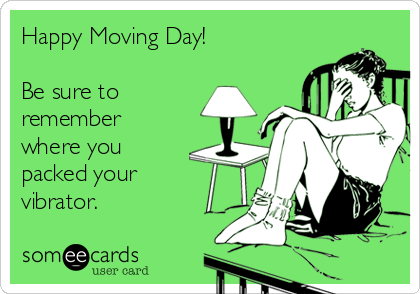 Happy Moving Day!  Be sure to remember where you packed your vibrator.
