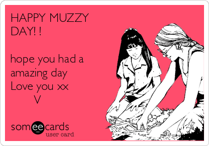 HAPPY MUZZY        DAY! !  hope you had a amazing day Love you xx        V