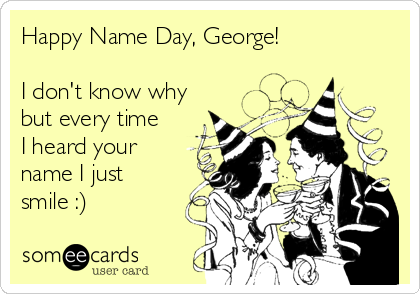Happy Name Day, George!  I don't know why but every time I heard your name I just smile :)