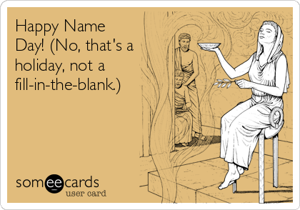 Happy Name Day! (No, that's a holiday, not a fill-in-the-blank.)