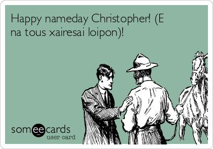 Happy nameday Christopher! (E na tous xairesai loipon)!