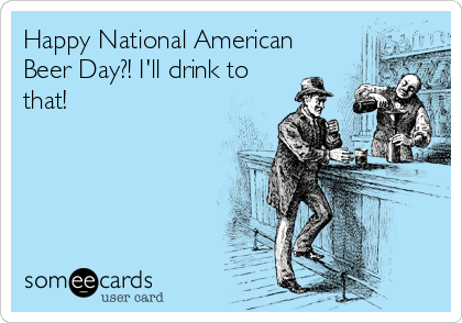 Happy National American Beer Day?! I'll drink to that!