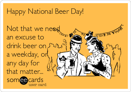 Happy National Beer Day!  Not that we need an excuse to drink beer on a weekday, or any day for that matter...