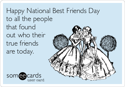 Happy National Best Friends Day to all the people that found out who their true friends are today.