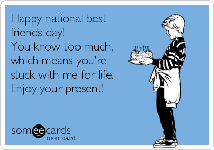 Happy national best friends day!  You know too much, which means you're  stuck with me for life. Enjoy your present!