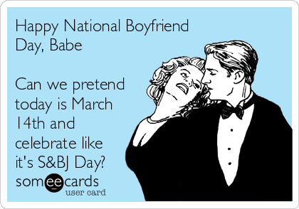 Happy National Boyfriend Day, Babe  Can we pretend today is March 14th and celebrate like it's S&BJ Day?