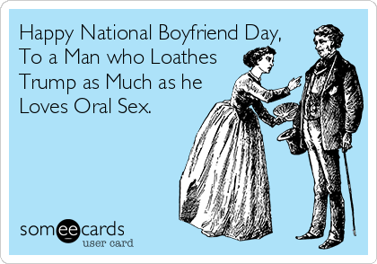 Happy National Boyfriend Day, To a Man who Loathes  Trump as Much as he Loves Oral Sex.