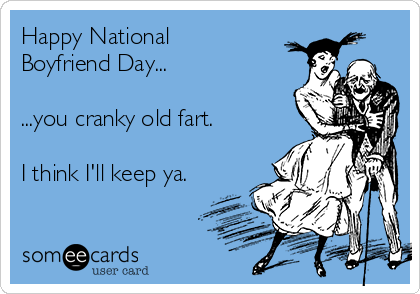 Happy National Boyfriend Day...   ...you cranky old fart.  I think I'll keep ya.