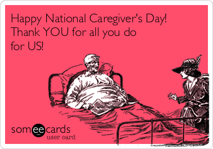 Happy National Caregiver's Day! Thank YOU for all you do  for US!