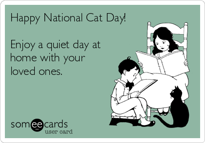 Happy National Cat Day!  Enjoy a quiet day at home with your loved ones.