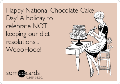 Happy National Chocolate Cake Day! A holiday to celebrate NOT keeping our diet resolutions... WoooHooo!