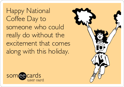 Happy National Coffee Day to someone who could really do without the excitement that comes along with this holiday.