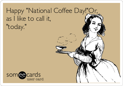 """Happy """"National Coffee Day!""""Or, as I like to call it, """"today."""""""