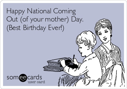 Happy National Coming Out (of your mother) Day. (Best Birthday Ever!)