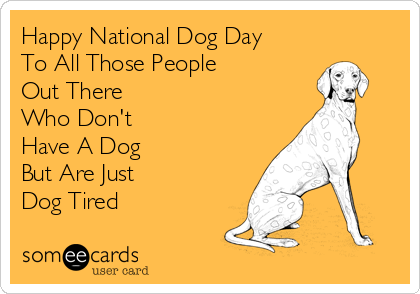 Happy National Dog Day To All Those People  Out There  Who Don't  Have A Dog  But Are Just  Dog Tired