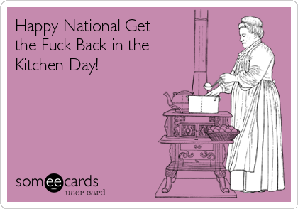 Happy National Get the Fuck Back in the Kitchen Day!