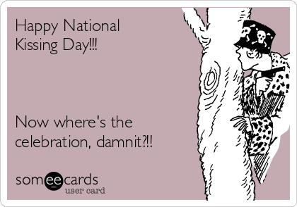 Happy National Kissing Day!!!    Now where's the celebration, damnit?!!