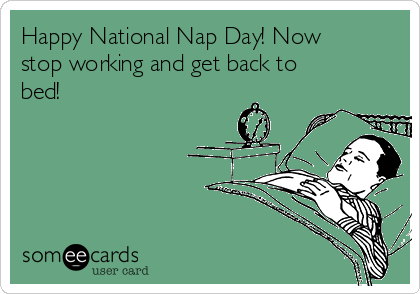 Happy National Nap Day! Now stop working and get back to bed!
