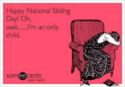 Happy National Sibling Day! Oh, wait........I'm an only child.