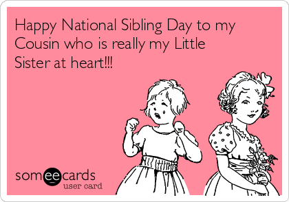 Happy National Sibling Day to my Cousin who is really my Little Sister at heart!!!