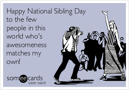 Happy National Sibling Day to the few people in this world who's awesomeness matches my own!
