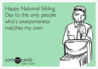 Happy National Sibling Day to the only people who's awesomeness matches my own.