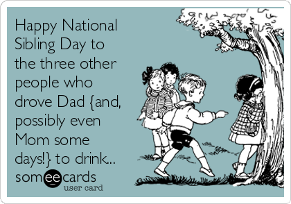 Happy National Sibling Day to the three other people who drove Dad {and, possibly even Mom some days!} to drink...