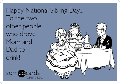 Happy National Sibling Day... To the two other people who drove Mom and Dad to drink!