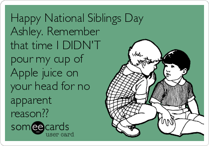 Happy National Siblings Day Ashley. Remember that time I DIDN'T pour my cup of Apple juice on your head for no apparent reason??