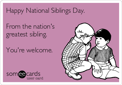 Happy National Siblings Day.  From the nation's greatest sibling.  You're welcome.