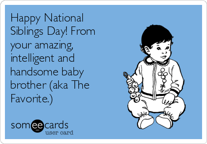 Happy National Siblings Day! From your amazing, intelligent and handsome baby brother (aka The Favorite.)