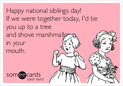 Happy national siblings day!  If we were together today, I'd tie you up to a tree and shove marshmallows in your mouth.
